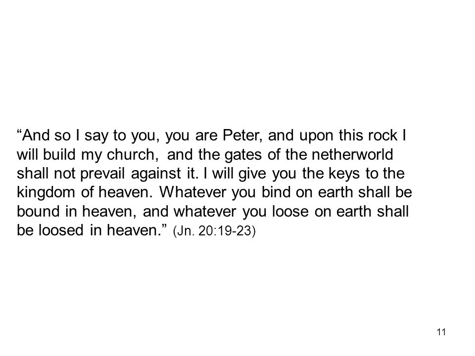 And so I say to you, you are Peter, and upon this rock I will build my church, and the gates of the netherworld shall not prevail against it.