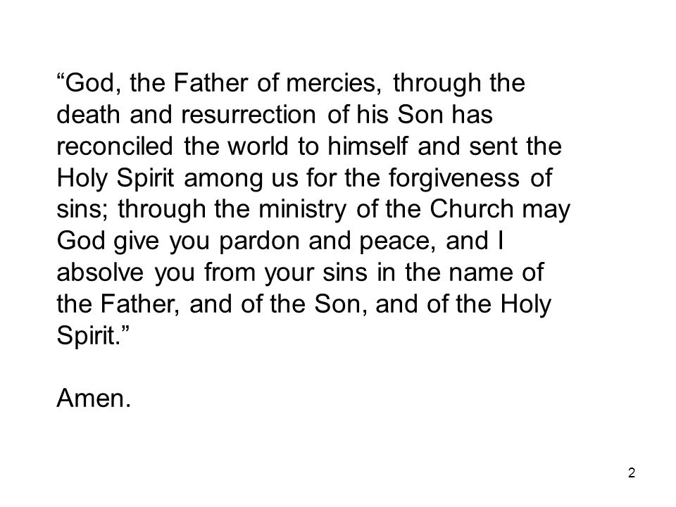 God, the Father of mercies, through the death and resurrection of his Son has reconciled the world to himself and sent the Holy Spirit among us for the forgiveness of sins; through the ministry of the Church may God give you pardon and peace, and I absolve you from your sins in the name of the Father, and of the Son, and of the Holy Spirit.