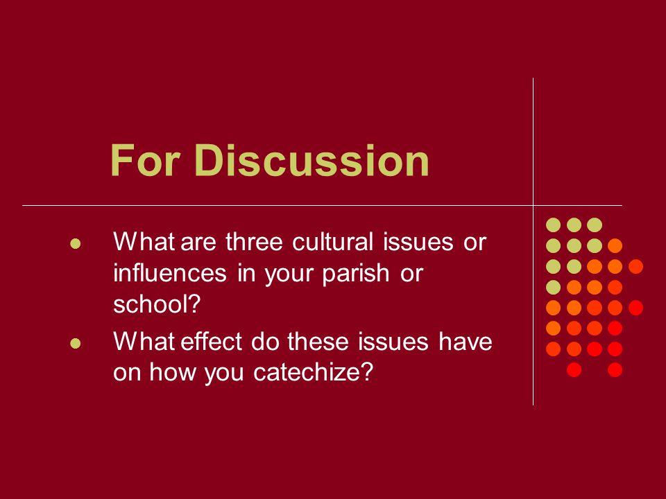 For Discussion What are three cultural issues or influences in your parish or school.