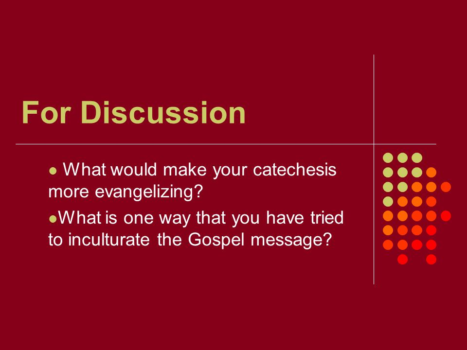 For Discussion What would make your catechesis more evangelizing