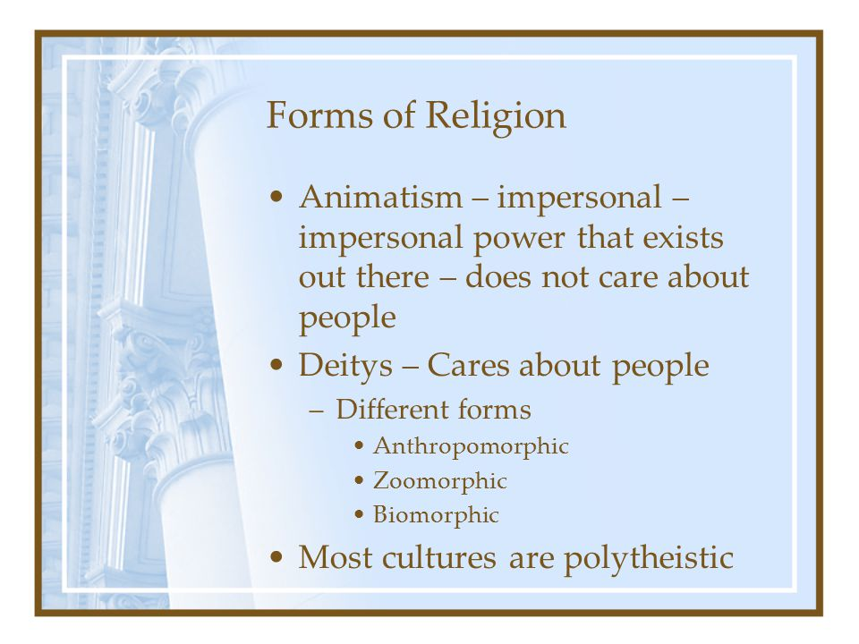 Forms of Religion Animatism – impersonal – impersonal power that exists out there – does not care about people.