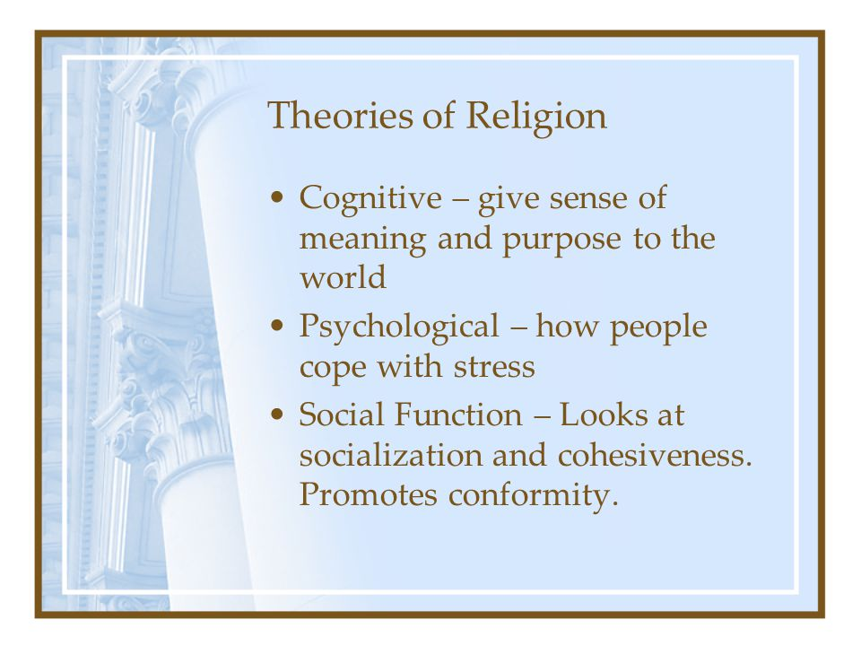 Theories of Religion Cognitive – give sense of meaning and purpose to the world. Psychological – how people cope with stress.