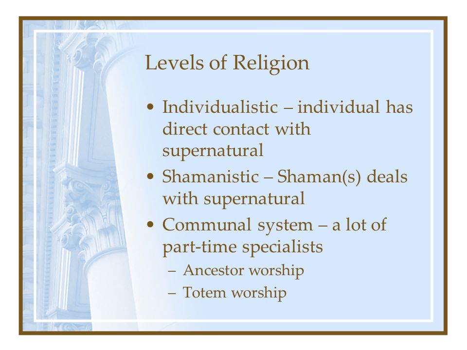 Levels of Religion Individualistic – individual has direct contact with supernatural. Shamanistic – Shaman(s) deals with supernatural.