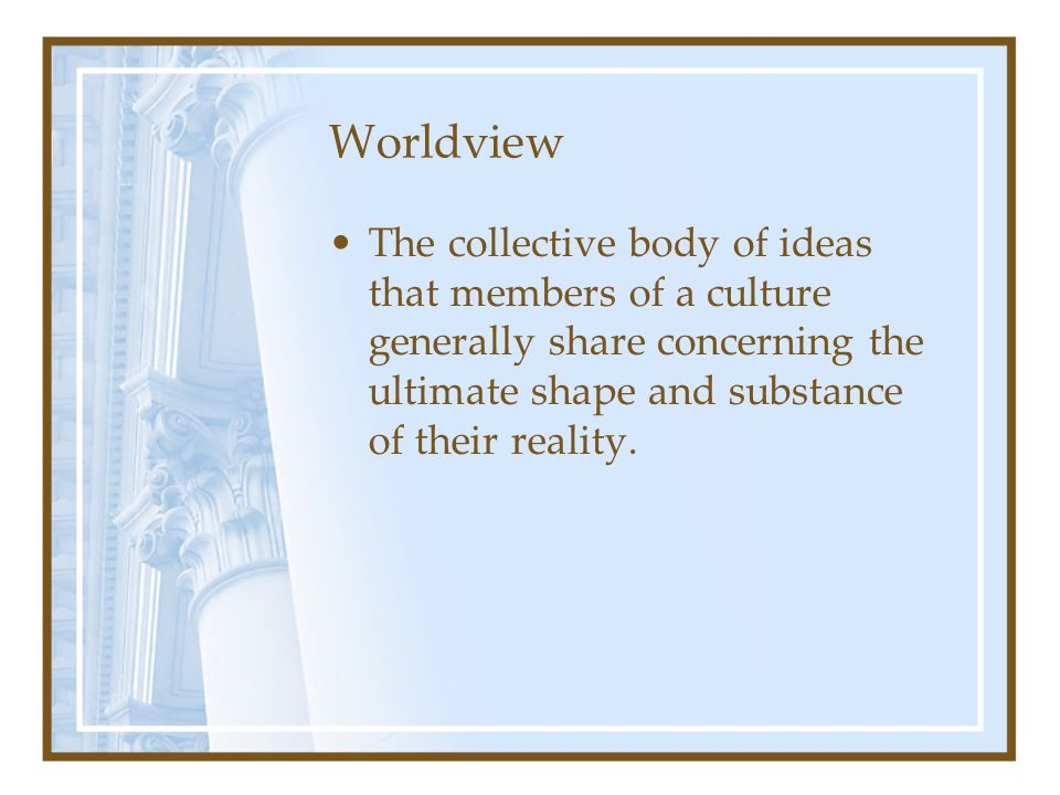 Worldview The collective body of ideas that members of a culture generally share concerning the ultimate shape and substance of their reality.