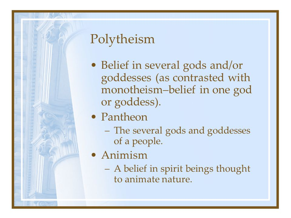 Polytheism Belief in several gods and/or goddesses (as contrasted with monotheism–belief in one god or goddess).