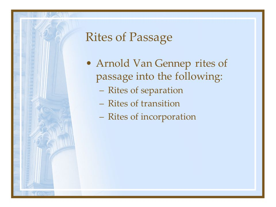 Rites of Passage Arnold Van Gennep rites of passage into the following: Rites of separation. Rites of transition.