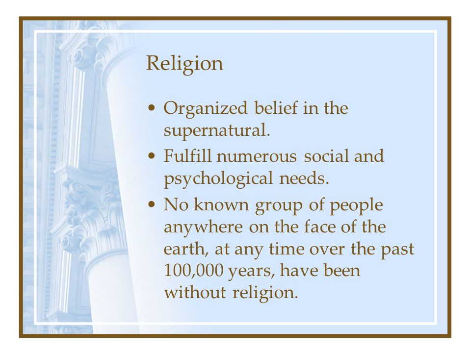 Religion Organized belief in the supernatural.