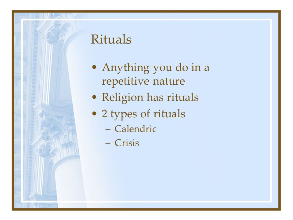 Rituals Anything you do in a repetitive nature Religion has rituals