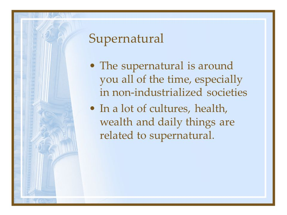 Supernatural The supernatural is around you all of the time, especially in non-industrialized societies.