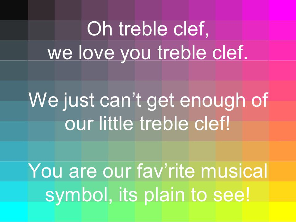 Oh treble clef, we love you treble clef