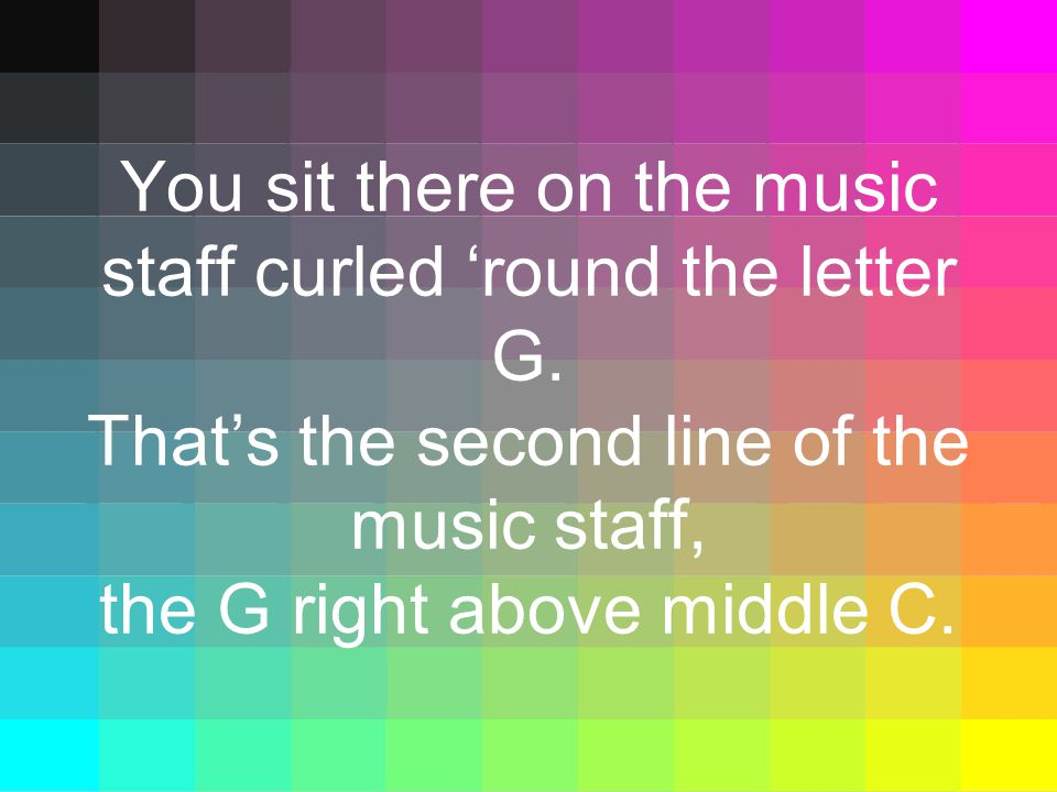You sit there on the music staff curled 'round the letter G