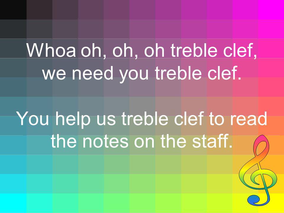 Whoa oh, oh, oh treble clef, we need you treble clef