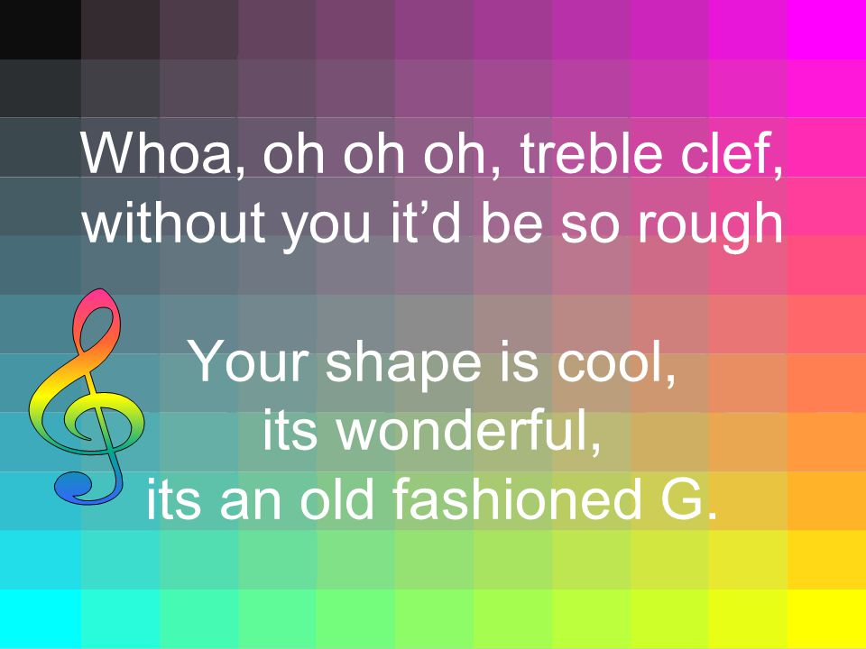 Whoa, oh oh oh, treble clef, without you it'd be so rough Your shape is cool, its wonderful, its an old fashioned G.