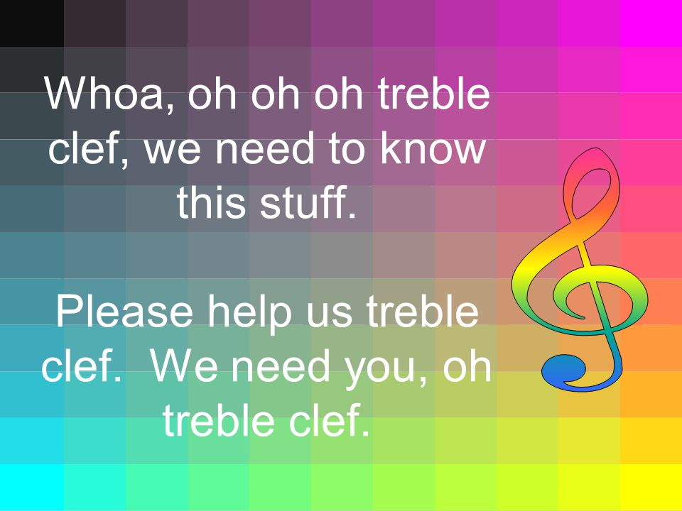 Whoa, oh oh oh treble clef, we need to know this stuff