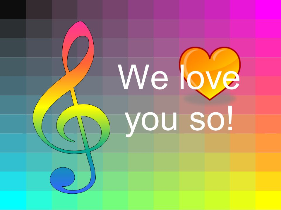 & We love you so!