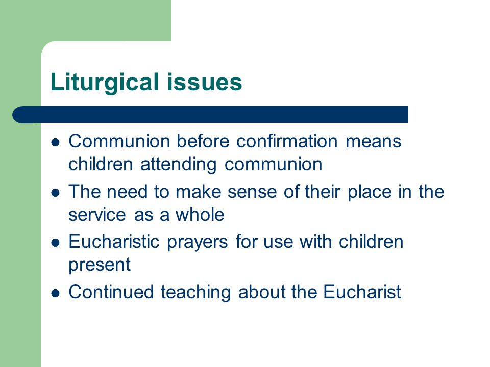 Liturgical issues Communion before confirmation means children attending communion. The need to make sense of their place in the service as a whole.
