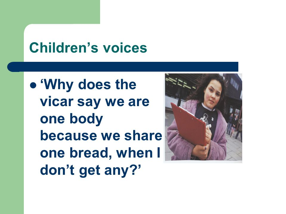 Children's voices 'Why does the vicar say we are one body because we share one bread, when I don't get any '