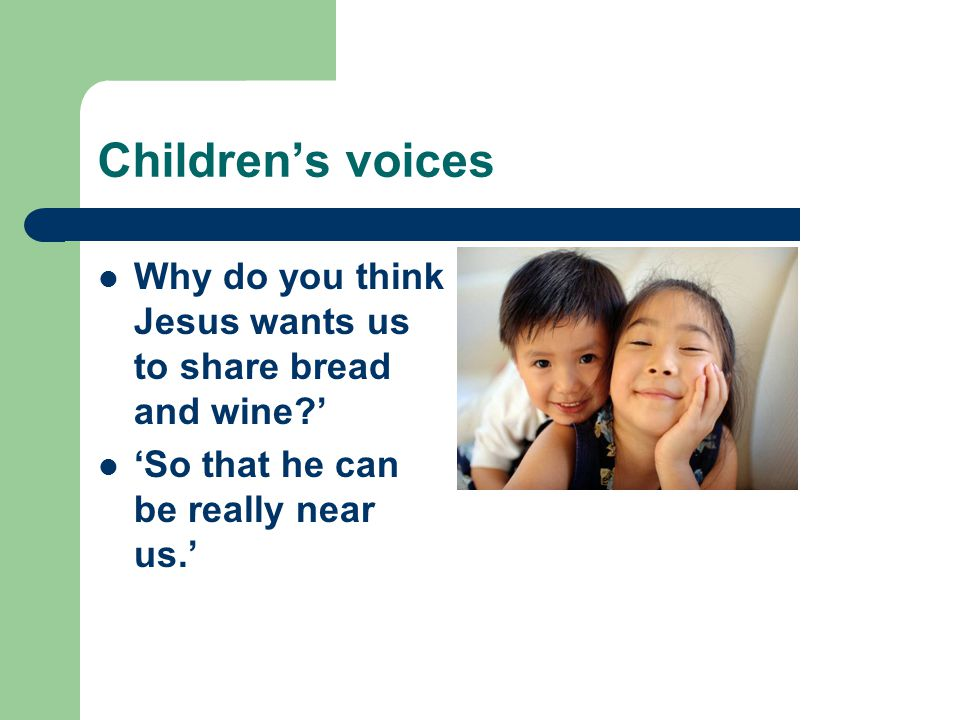 Children's voices Why do you think Jesus wants us to share bread and wine ' 'So that he can be really near us.'