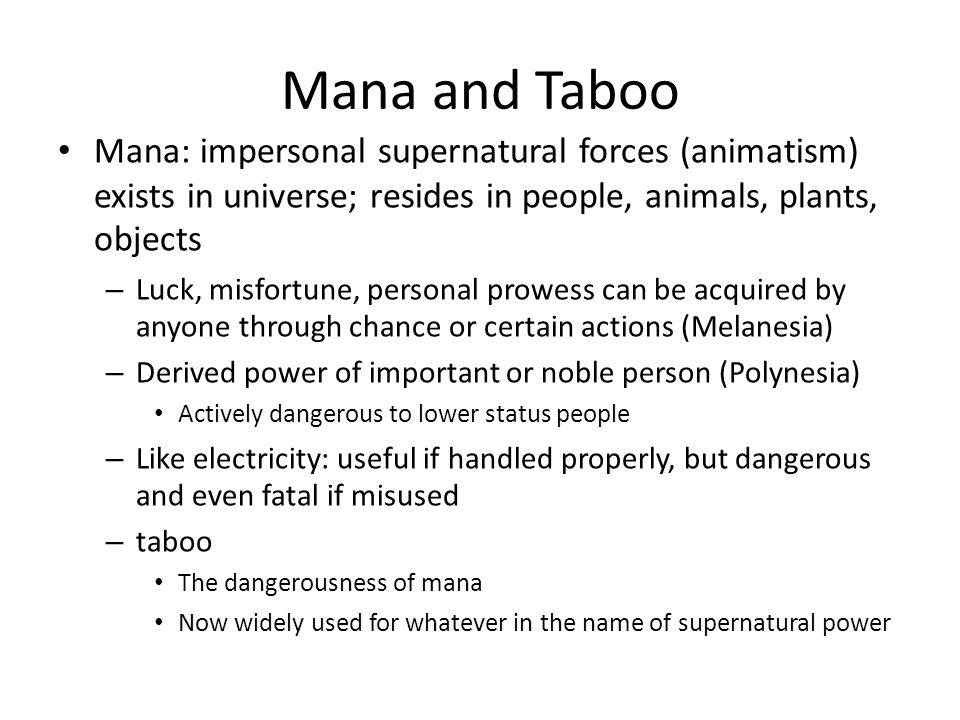 Mana and Taboo Mana: impersonal supernatural forces (animatism) exists in universe; resides in people, animals, plants, objects.