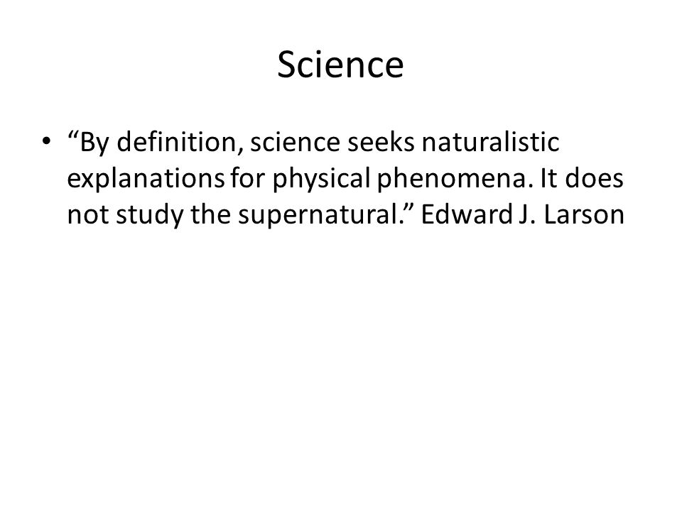 Science By definition, science seeks naturalistic explanations for physical phenomena.