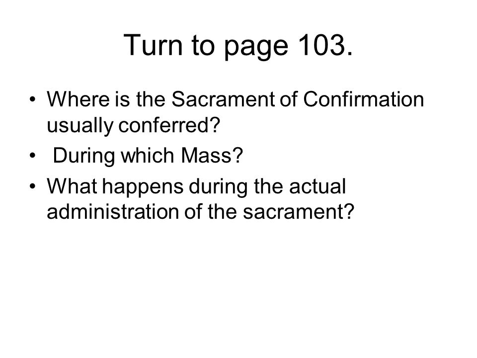 Turn to page 103. Where is the Sacrament of Confirmation usually conferred During which Mass