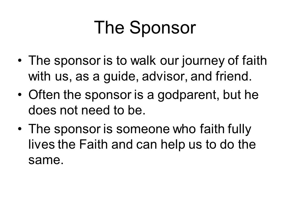 The Sponsor The sponsor is to walk our journey of faith with us, as a guide, advisor, and friend.