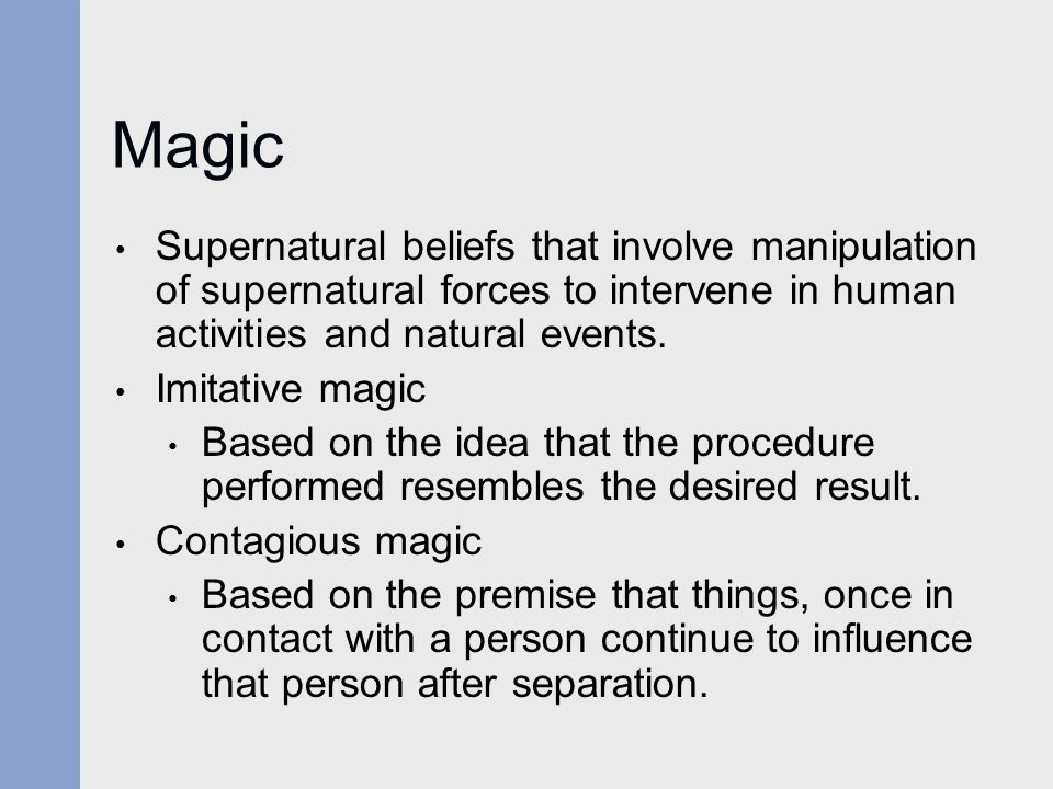 Magic Supernatural beliefs that involve manipulation of supernatural forces to intervene in human activities and natural events.