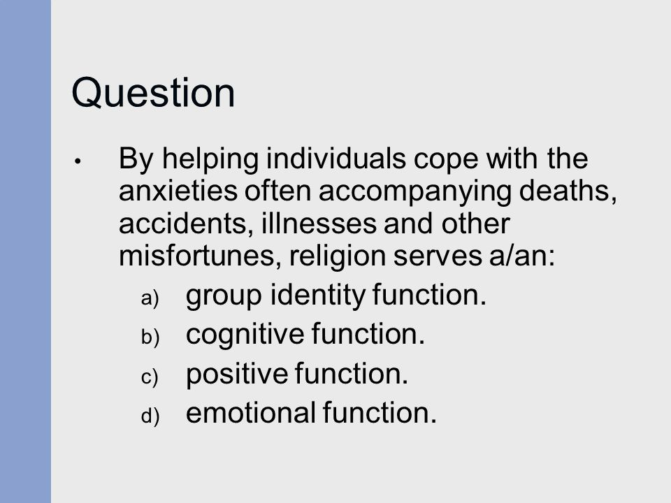 Question By helping individuals cope with the anxieties often accompanying deaths, accidents, illnesses and other misfortunes, religion serves a/an: