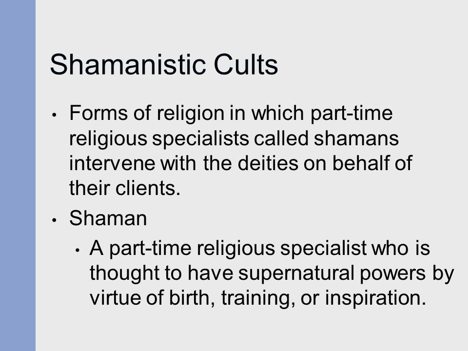 Shamanistic Cults Forms of religion in which part-time religious specialists called shamans intervene with the deities on behalf of their clients.