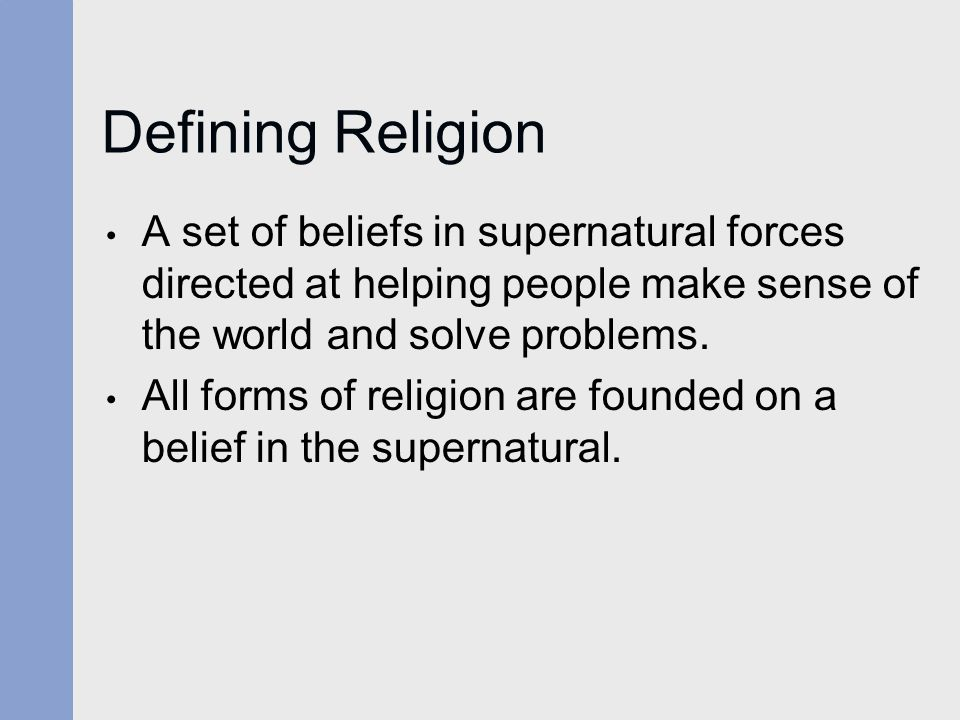 Defining Religion A set of beliefs in supernatural forces directed at helping people make sense of the world and solve problems.