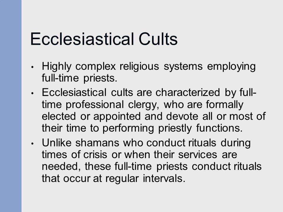 Ecclesiastical Cults Highly complex religious systems employing full-time priests.