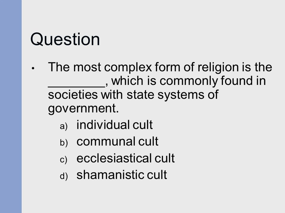Question The most complex form of religion is the ________, which is commonly found in societies with state systems of government.