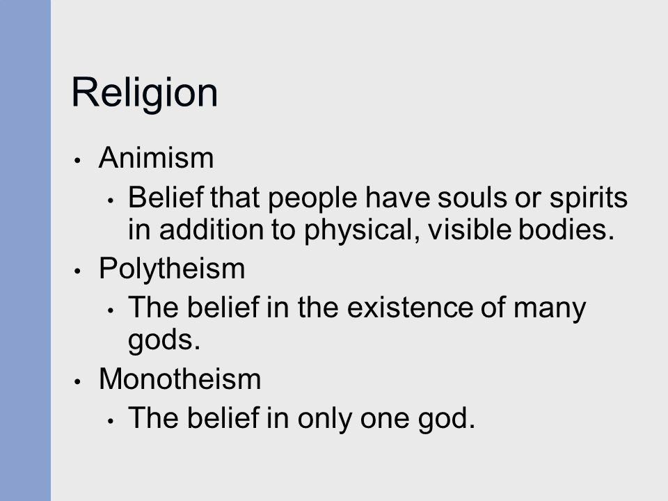 Religion Animism. Belief that people have souls or spirits in addition to physical, visible bodies.