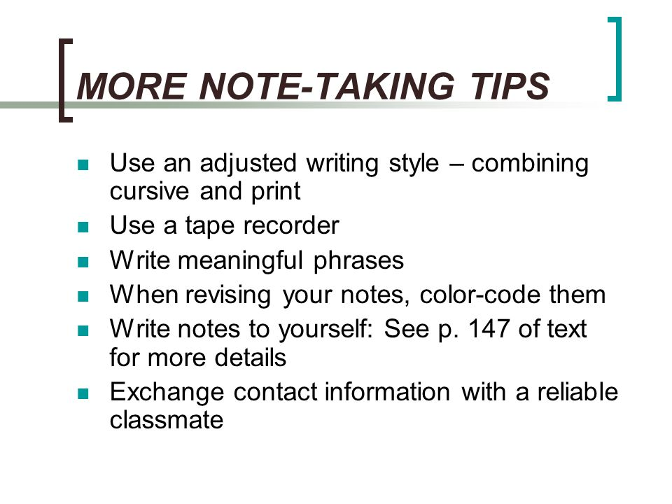 MORE NOTE-TAKING TIPS Use an adjusted writing style – combining cursive and print. Use a tape recorder.