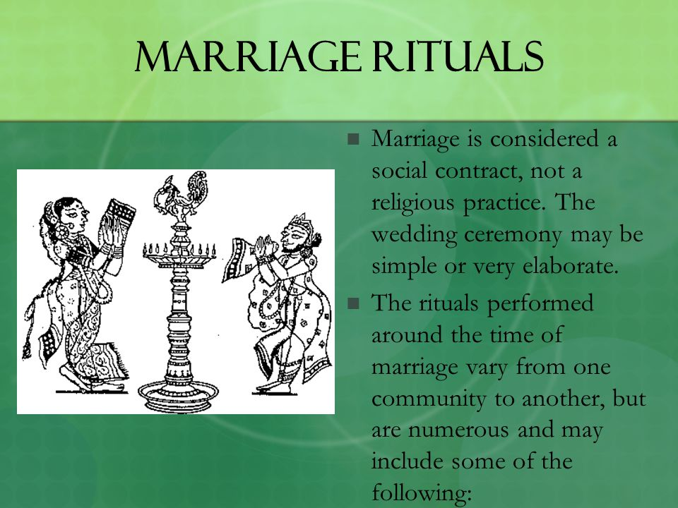 Marriage Rituals Marriage is considered a social contract, not a religious practice. The wedding ceremony may be simple or very elaborate.