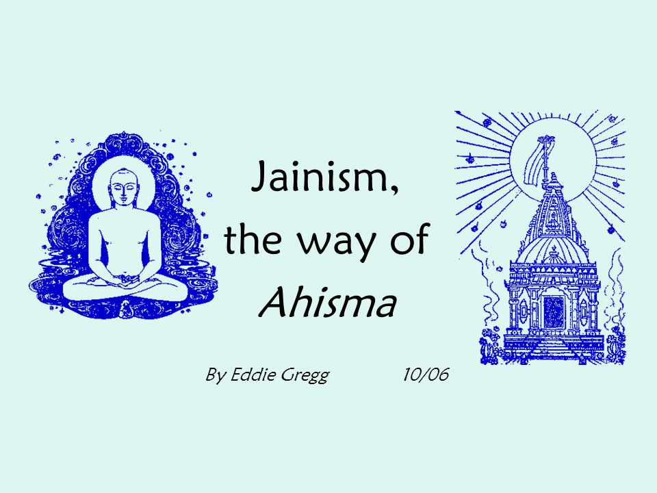 Jainism, the way of Ahisma By Eddie Gregg 10/06