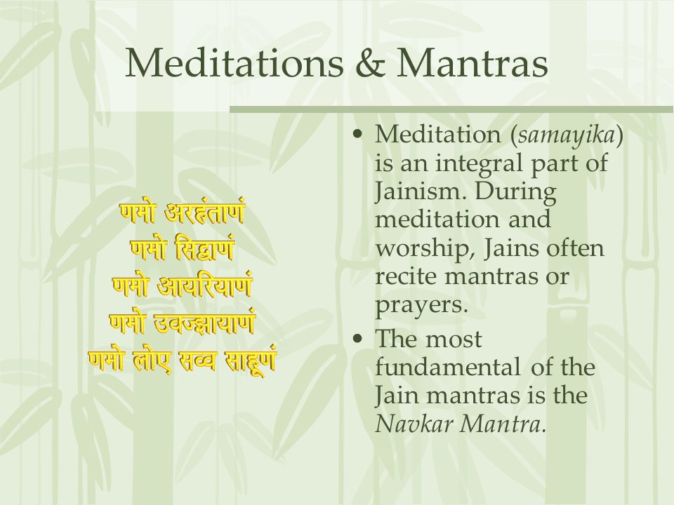 Meditations & Mantras Meditation (samayika) is an integral part of Jainism. During meditation and worship, Jains often recite mantras or prayers.