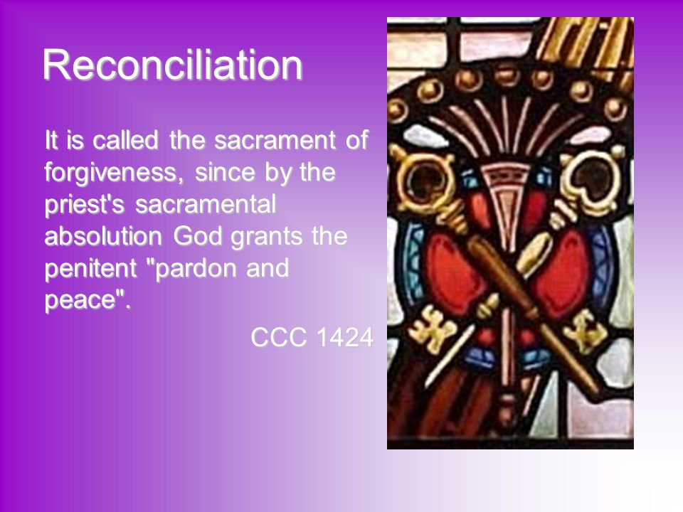 Reconciliation It is called the sacrament of forgiveness, since by the priest s sacramental absolution God grants the penitent pardon and peace .