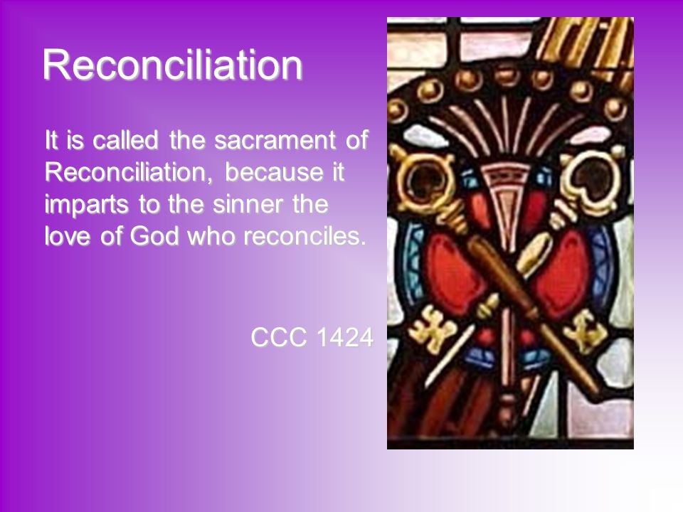 Reconciliation It is called the sacrament of Reconciliation, because it imparts to the sinner the love of God who reconciles.