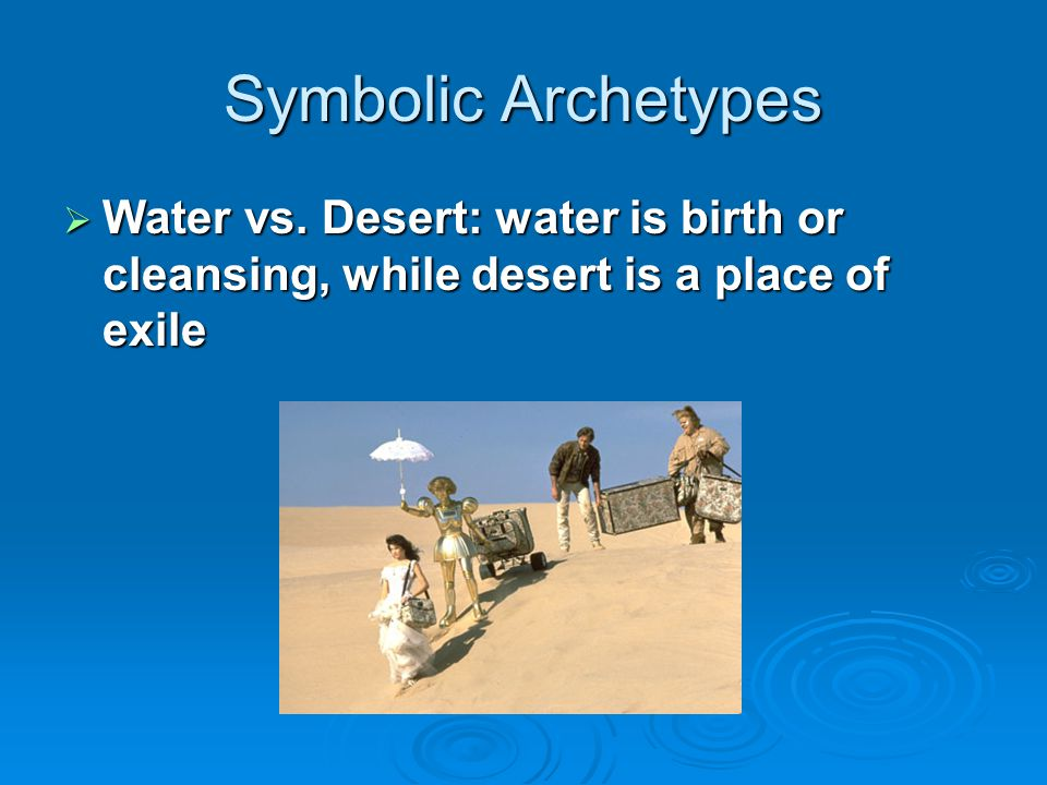 Symbolic Archetypes Water vs. Desert: water is birth or cleansing, while desert is a place of exile