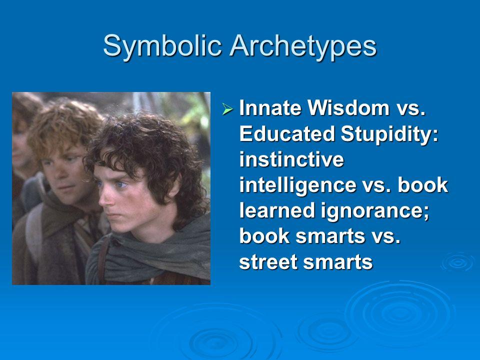 Symbolic Archetypes Innate Wisdom vs. Educated Stupidity: instinctive intelligence vs.