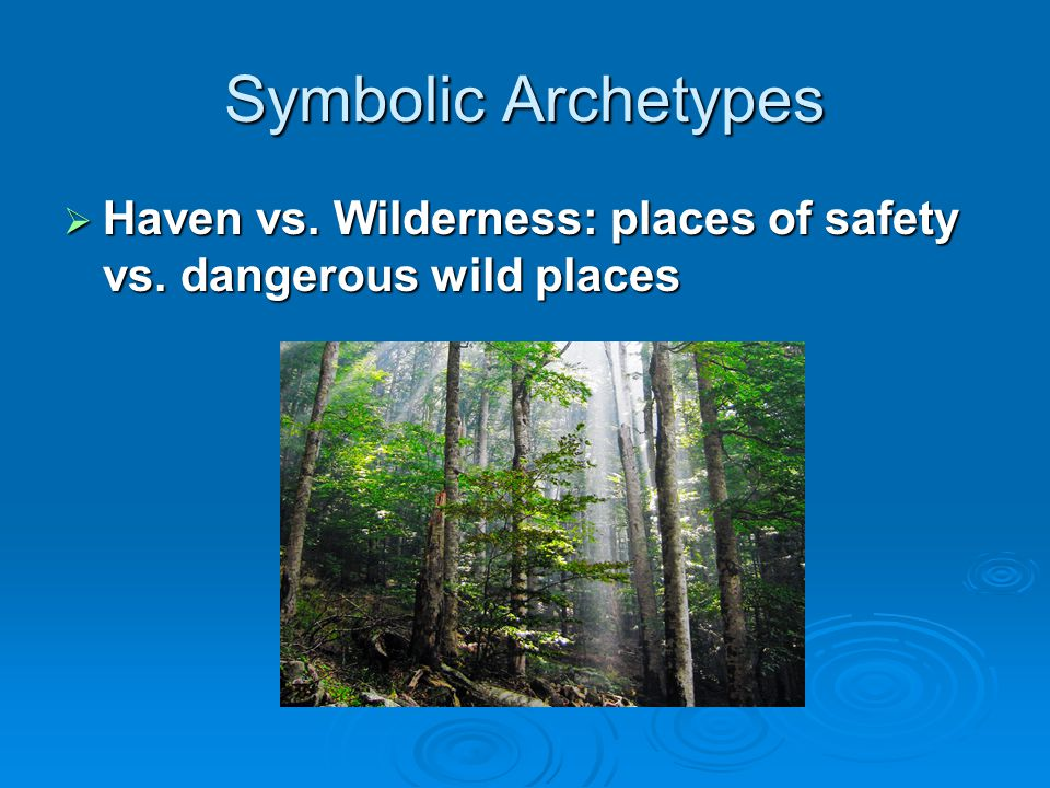 Symbolic Archetypes Haven vs. Wilderness: places of safety vs. dangerous wild places