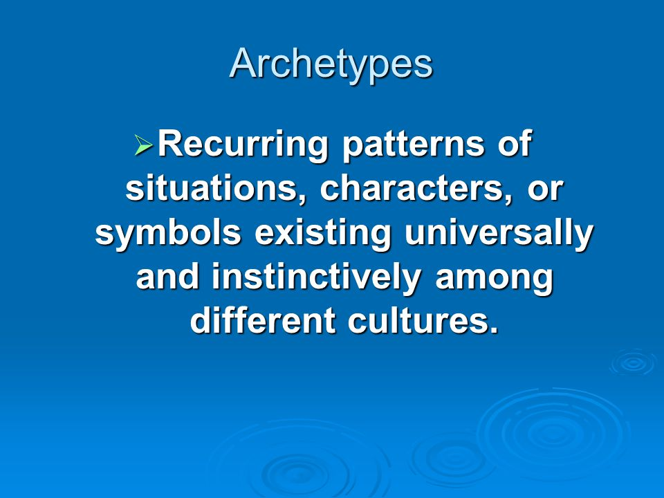 Archetypes Recurring patterns of situations, characters, or symbols existing universally and instinctively among different cultures.