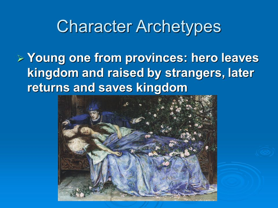 Character Archetypes Young one from provinces: hero leaves kingdom and raised by strangers, later returns and saves kingdom.