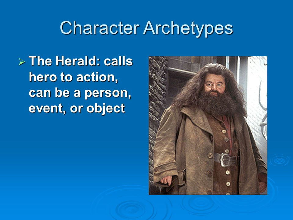 Character Archetypes The Herald: calls hero to action, can be a person, event, or object