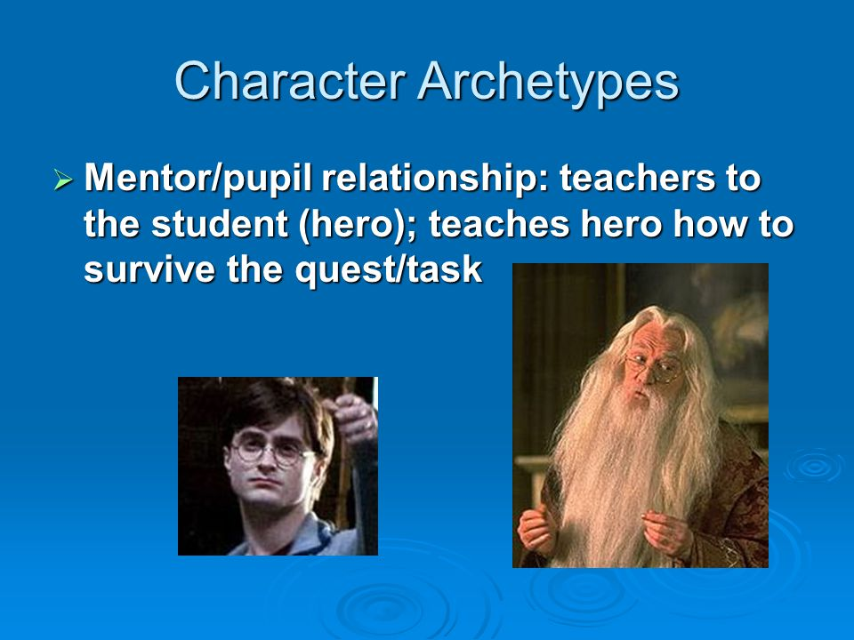 Character Archetypes Mentor/pupil relationship: teachers to the student (hero); teaches hero how to survive the quest/task.