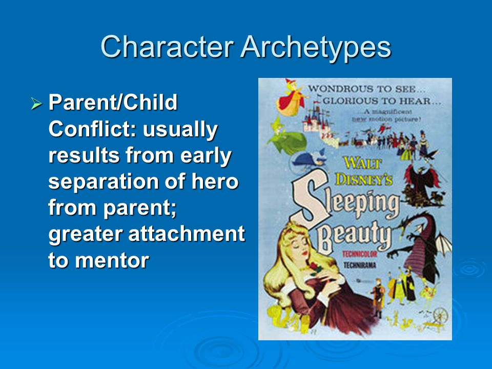 Character Archetypes Parent/Child Conflict: usually results from early separation of hero from parent; greater attachment to mentor.