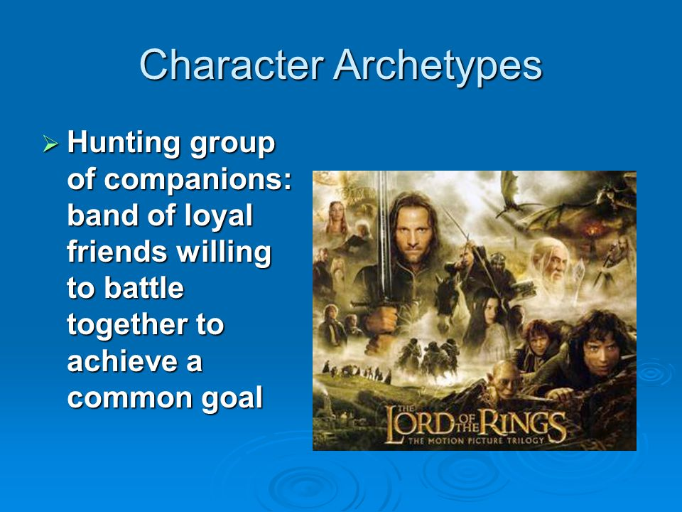 Character Archetypes Hunting group of companions: band of loyal friends willing to battle together to achieve a common goal.