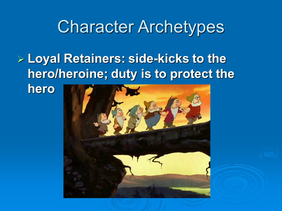 Character Archetypes Loyal Retainers: side-kicks to the hero/heroine; duty is to protect the hero