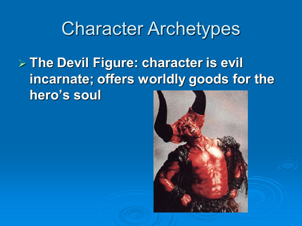 Character Archetypes The Devil Figure: character is evil incarnate; offers worldly goods for the hero's soul.